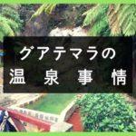 グアテマラの温泉情報まとめ in ケツァルテナンゴ(シェラ、アルモロンガ、スニル)